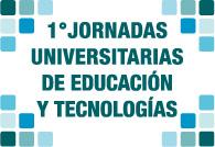 Primeras Jornadas universitarias de educación y tecnologías